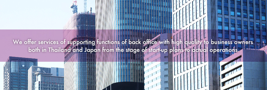 We offer services of supporting functions of back office with high quality to business owners both in Thailand and Japan from the stage of start-up plans to actual operations.